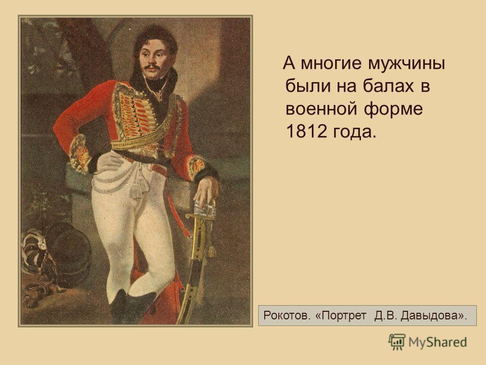 А многие мужчины были на балах в военной форме 1812 года. Рокотов. «Портрет Д.В. Давыдова».