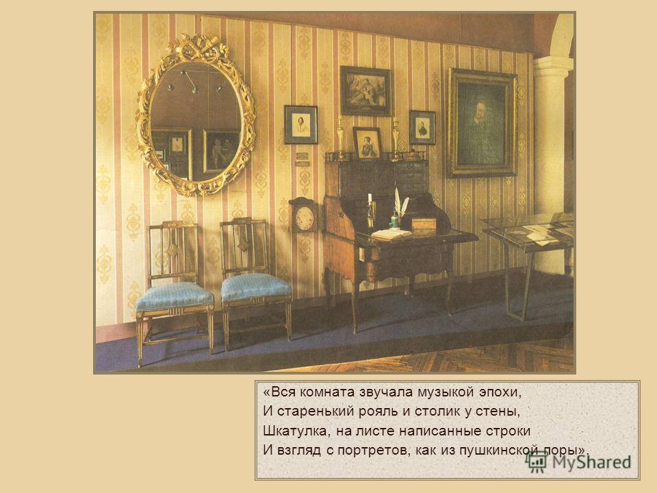 «Вся комната звучала музыкой эпохи, И старенький рояль и столик у стены, Шкатулка, на листе написанные строки И взгляд с портретов, как из пушкинской поры».