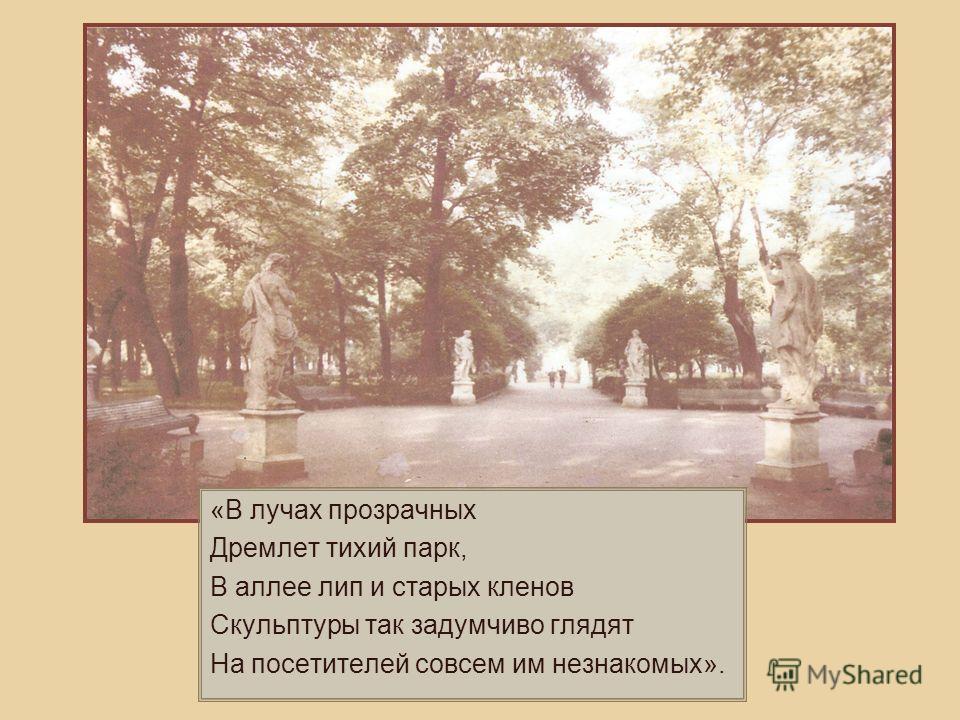 «В лучах прозрачных Дремлет тихий парк, В аллее лип и старых кленов Скульптуры так задумчиво глядят На посетителей совсем им незнакомых».