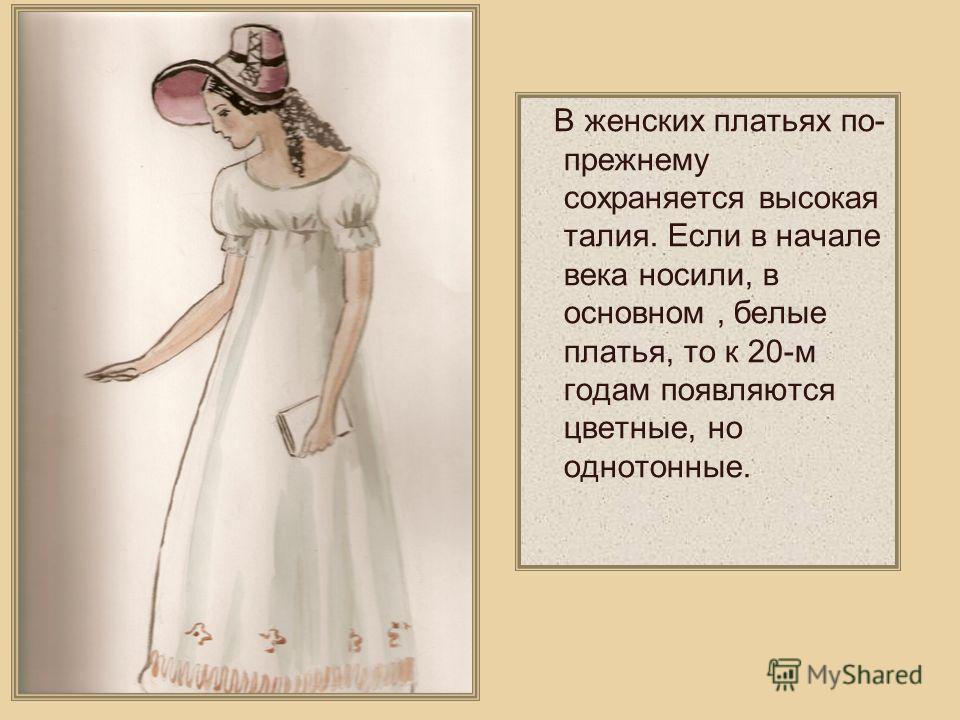 В женских платьях по- прежнему сохраняется высокая талия. Если в начале века носили, в основном, белые платья, то к 20-м годам появляются цветные, но однотонные.