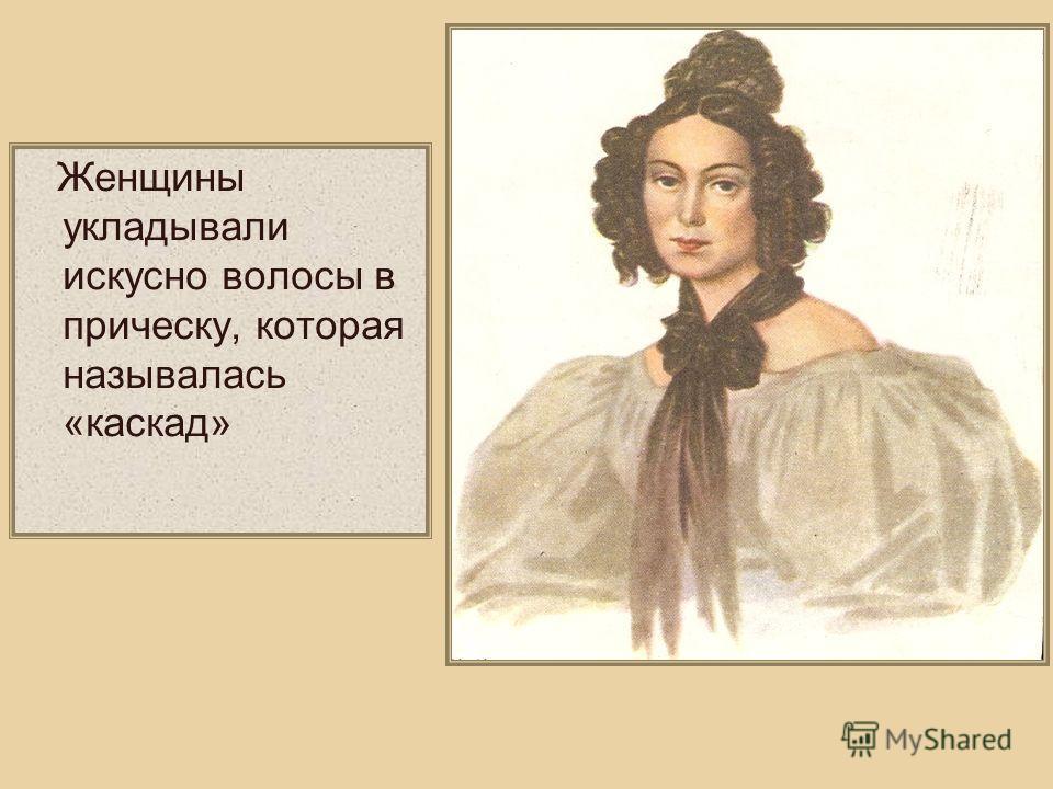 Женщины укладывали искусно волосы в прическу, которая называлась «каскад»