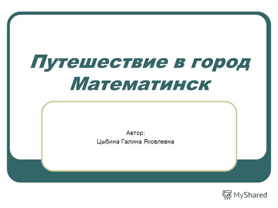 Путешествие в город Математинск Автор: Цыбина Галина Яковлевна
