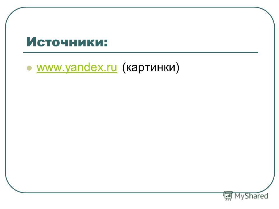 Источники: www.yandex.ru (картинки) www.yandex.ru