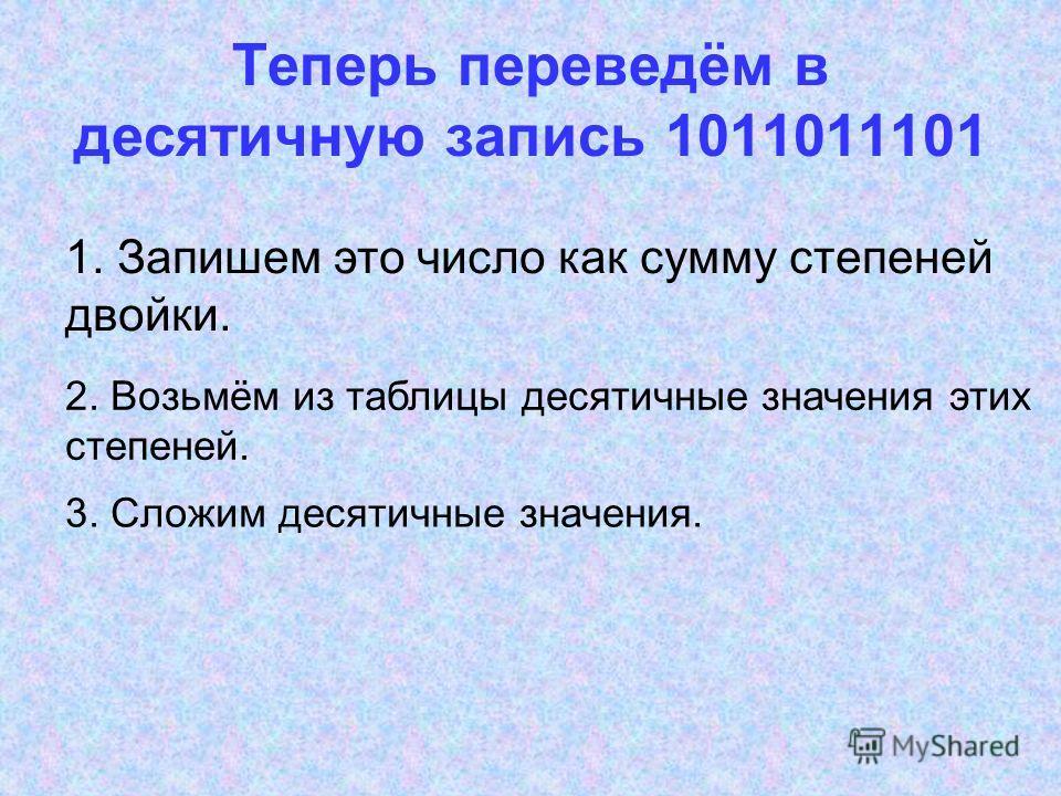 Теперь переведём в десятичную запись 1011011101 2. Возьмём из таблицы десятичные значения этих степеней. 3. Сложим десятичные значения. 1. Запишем это число как сумму степеней двойки.