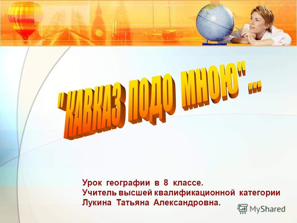 Урок географии в 8 классе. Учитель высшей квалификационной категории Лукина Татьяна Александровна.