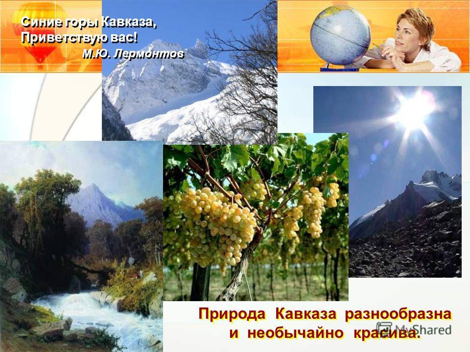 Природа Кавказа разнообразна и необычайно красива. Синие горы Кавказа, Приветствую вас! М.Ю. Лермонтов Синие горы Кавказа, Приветствую вас! М.Ю. Лермонтов