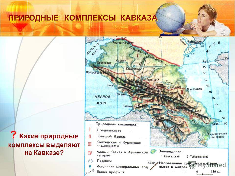 ? к акие природные комплексы выделяют на Кавказе? ПРИРОДНЫЕ КОМПЛЕКСЫ КАВКАЗА