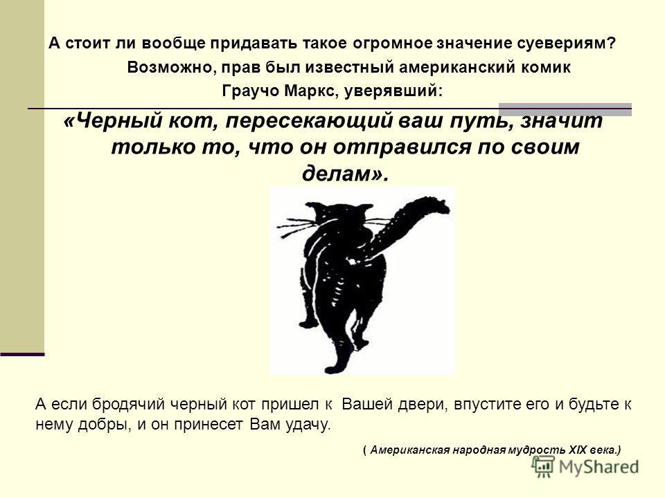 А стоит ли вообще придавать такое огромное значение суевериям? Возможно, прав был известный американский комик Граучо Маркс, уверявший: «Черный кот, пересекающий ваш путь, значит только то, что он отправился по своим делам». А если бродячий черный ко