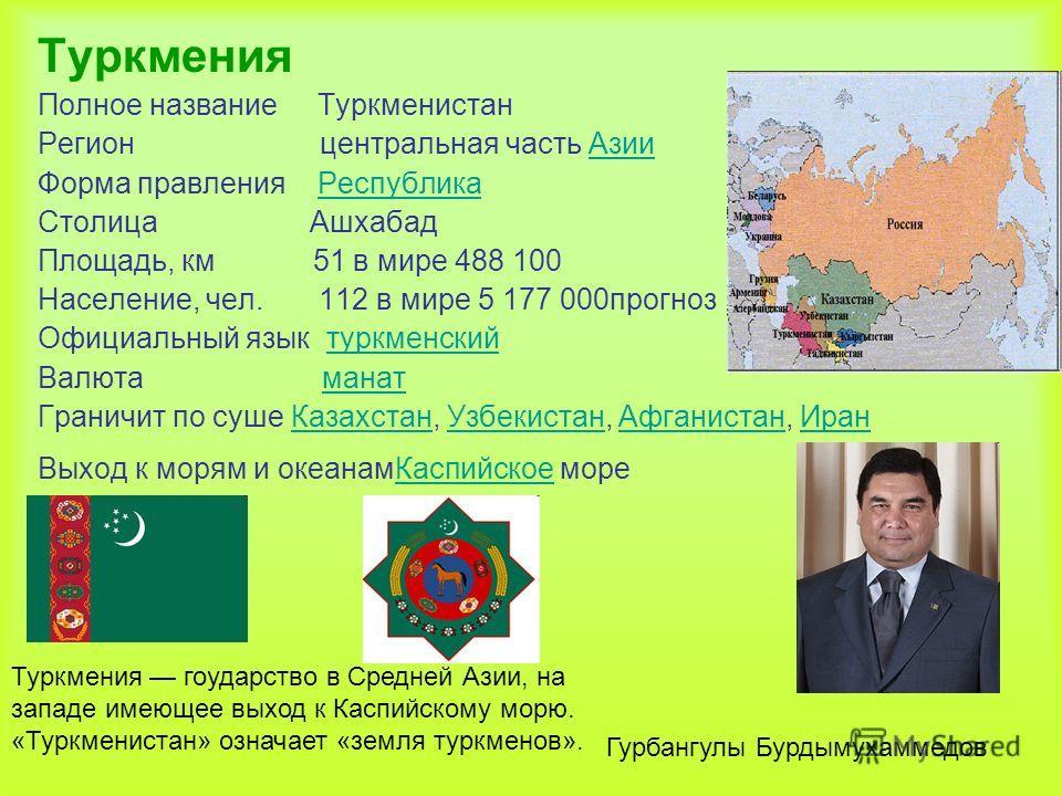 Туркмения Полное название Туркменистан Регион центральная часть АзииАзии Форма правления РеспубликаРеспублика Столица Ашхабад Площадь, км 51 в мире 488 100 Население, чел. 112 в мире 5 177 000прогноз Официальный язык туркменскийтуркменский Валюта ман