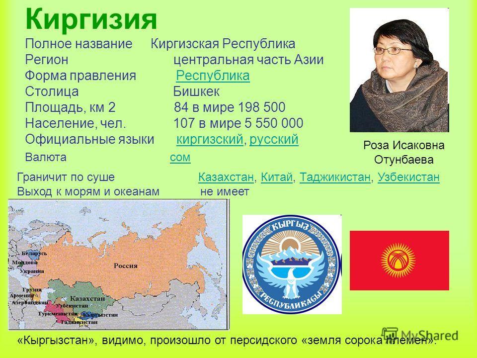 Киргизия Полное название Киргизская Республика Регион центральная часть Азии Форма правления Республика Столица Бишкек Площадь, км 2 84 в мире 198 500 Население, чел. 107 в мире 5 550 000 Официальные языки киргизский, русскийРеспубликакиргизскийрусск