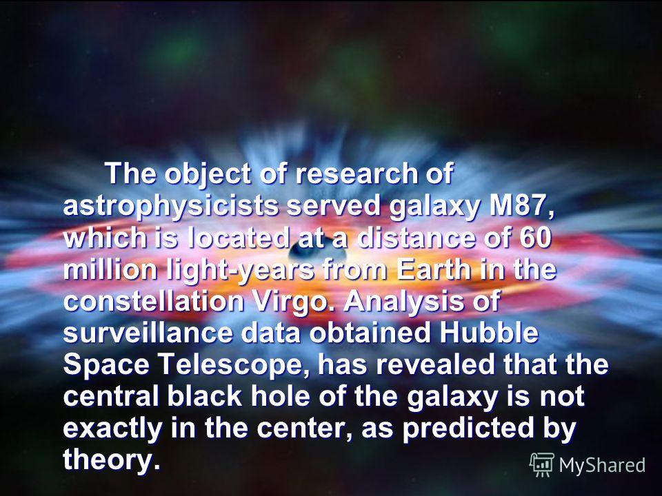 The object of research of astrophysicists served galaxy M87, which is located at a distance of 60 million light-years from Earth in the constellation Virgo. Analysis of surveillance data obtained Hubble Space Telescope, has revealed that the central