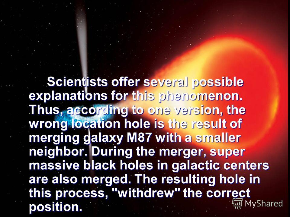 Scientists offer several possible explanations for this phenomenon. Thus, according to one version, the wrong location hole is the result of merging galaxy M87 with a smaller neighbor. During the merger, super massive black holes in galactic centers