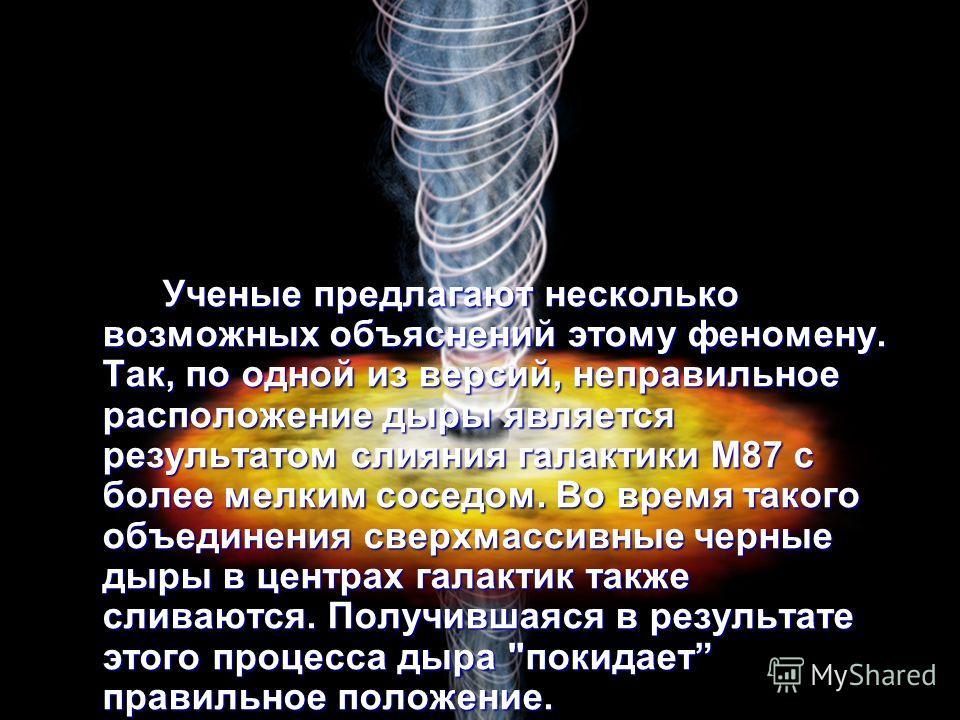 Ученые предлагают несколько возможных объяснений этому феномену. Так, по одной из версий, неправильное расположение дыры является результатом слияния галактики M87 с более мелким соседом. Во время такого объединения сверхмассивные черные дыры в центр