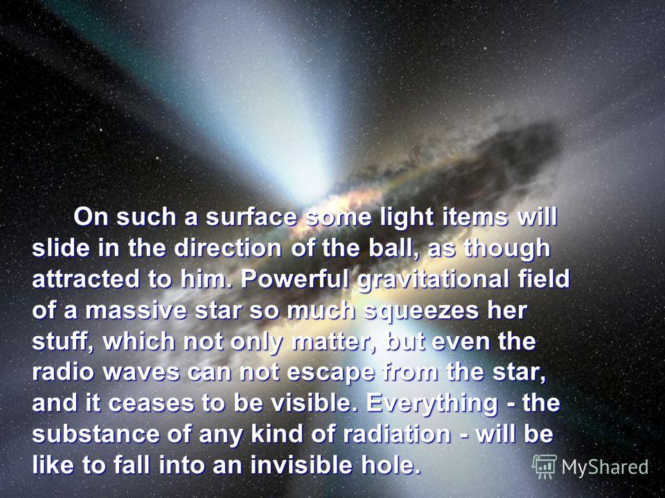 On such a surface some light items will slide in the direction of the ball, as though attracted to him. Powerful gravitational field of a massive star so much squeezes her stuff, which not only matter, but even the radio waves can not escape from the