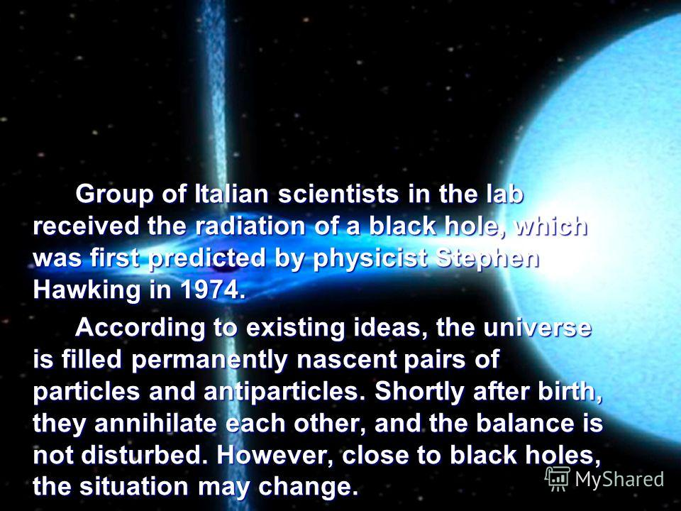 Group of Italian scientists in the lab received the radiation of a black hole, which was first predicted by physicist Stephen Hawking in 1974. According to existing ideas, the universe is filled permanently nascent pairs of particles and antiparticle