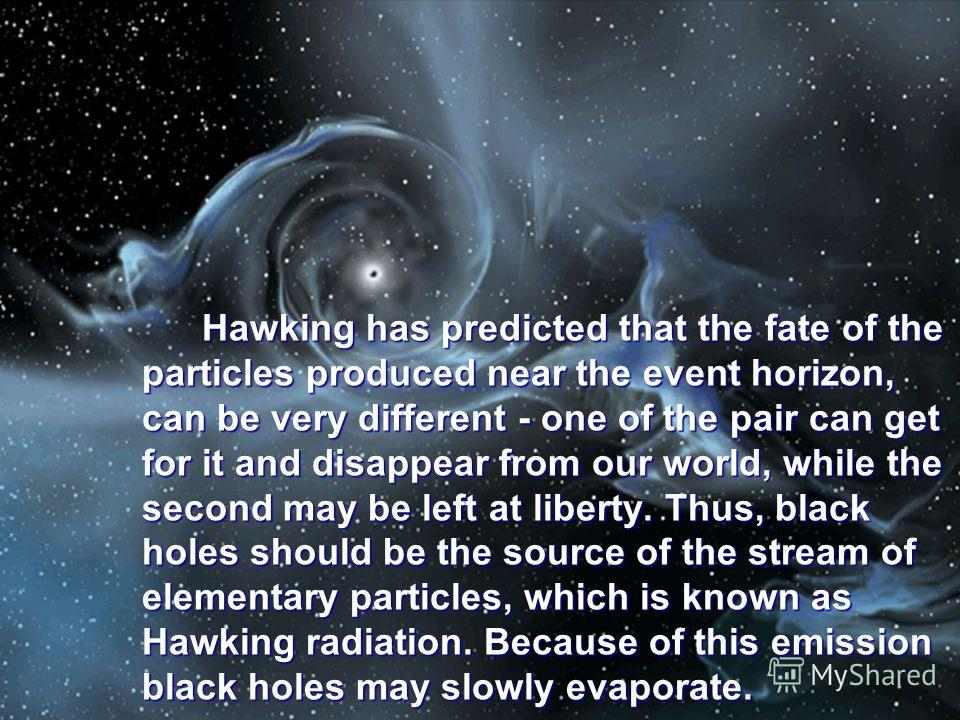 Hawking has predicted that the fate of the particles produced near the event horizon, can be very different - one of the pair can get for it and disappear from our world, while the second may be left at liberty. Thus, black holes should be the source