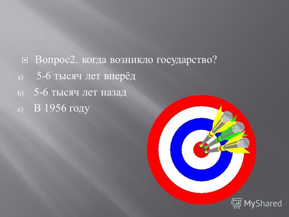 Вопрос 2. к огда в озникло г осударство ? a) 5-6 т ысяч л ет в перёд b) 5-6 т ысяч л ет н азад c) В 1956 г оду
