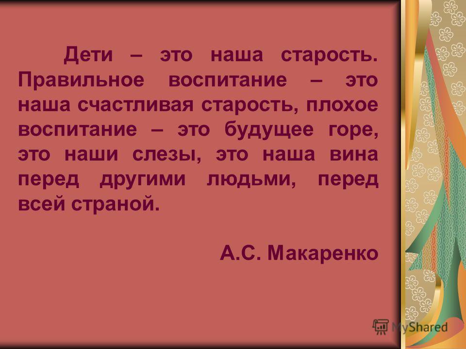 Дети – это наша старость. Правильное воспитание – это наша счастливая старость, плохое воспитание – это будущее горе, это наши слезы, это наша вина перед другими людьми, перед всей страной. А.С. Макаренко
