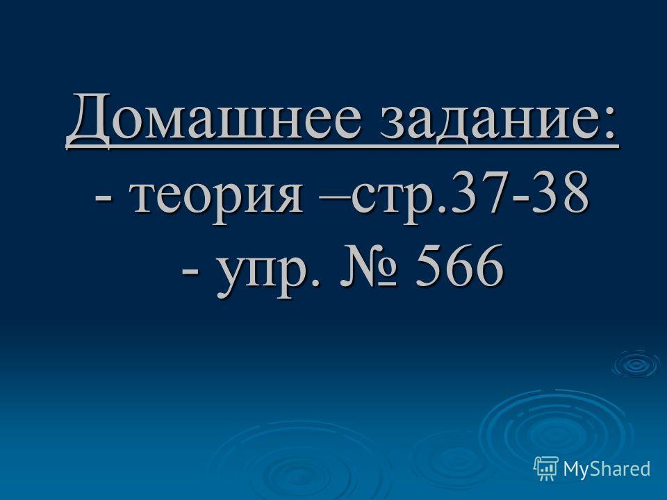 Домашнее задание: - теория –стр.37-38 - упр. 566