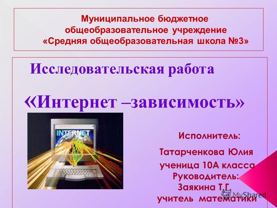 Исследовательская работа « Интернет –зависимость» Исполнитель: Татарченкова Юлия ученица 10А класса Руководитель: Заякина Т.Г. учитель математики
