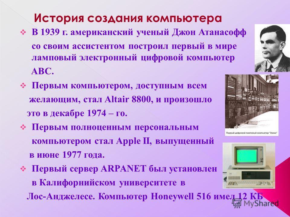 В 1939 г. американский ученый Джон Атанасофф со своим ассистентом построил первый в мире ламповый электронный цифровой компьютер ABC. Первым компьютером, доступным всем желающим, стал Altair 8800, и произошло это в декабре 1974 – го. Первым полноценн