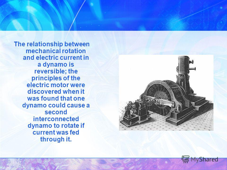 The relationship between mechanical rotation and electric current in a dynamo is reversible; the principles of the electric motor were discovered when it was found that one dynamo could cause a second interconnected dynamo to rotate if current was fe