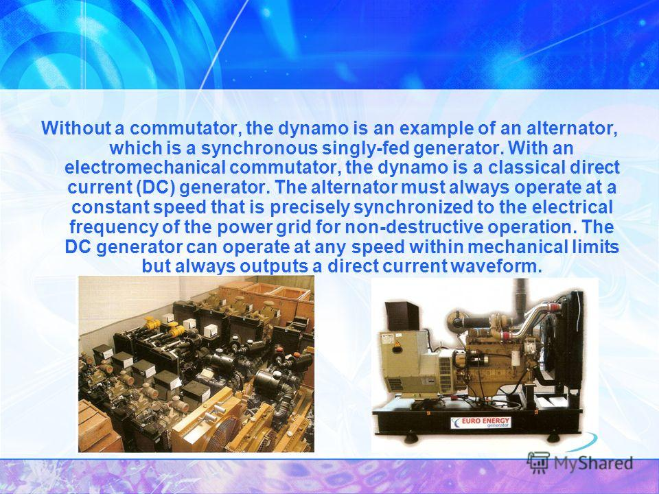 Without a commutator, the dynamo is an example of an alternator, which is a synchronous singly-fed generator. With an electromechanical commutator, the dynamo is a classical direct current (DC) generator. The alternator must always operate at a const