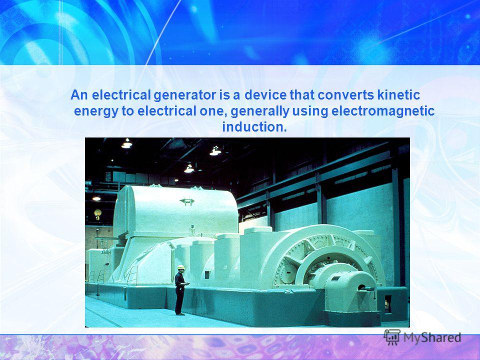 An electrical generator is a device that converts kinetic energy to electrical one, generally using electromagnetic induction.