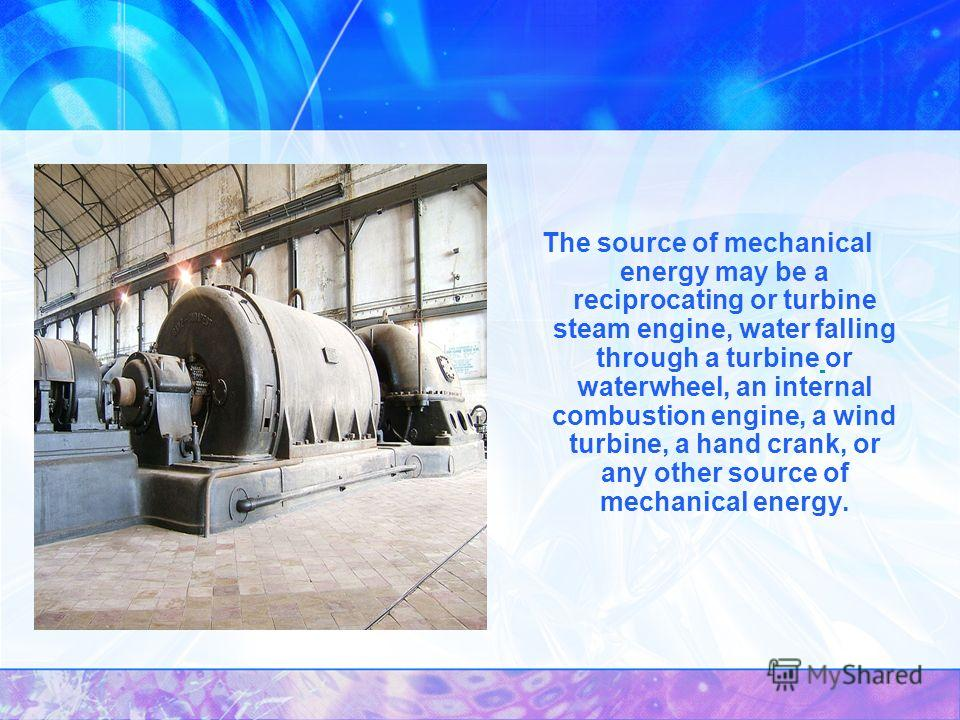 The source of mechanical energy may be a reciprocating or turbine steam engine, water falling through a turbine or waterwheel, an internal combustion engine, a wind turbine, a hand crank, or any other source of mechanical energy.