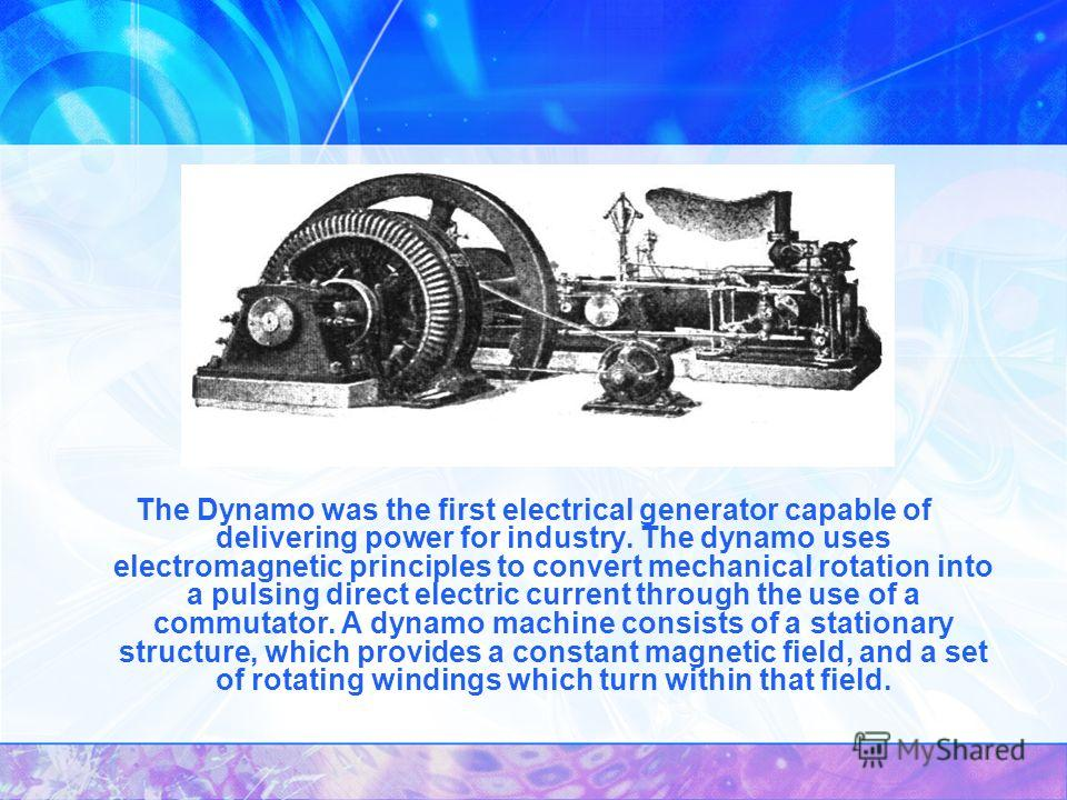 The Dynamo was the first electrical generator capable of delivering power for industry. The dynamo uses electromagnetic principles to convert mechanical rotation into a pulsing direct electric current through the use of a commutator. A dynamo machine