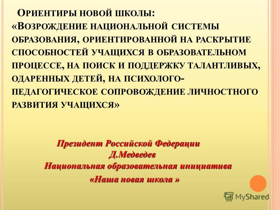 О РИЕНТИРЫ НОВОЙ ШКОЛЫ : «В ОЗРОЖДЕНИЕ НАЦИОНАЛЬНОЙ СИСТЕМЫ ОБРАЗОВАНИЯ, ОРИЕНТИРОВАННОЙ НА РАСКРЫТИЕ СПОСОБНОСТЕЙ УЧАЩИХСЯ В ОБРАЗОВАТЕЛЬНОМ ПРОЦЕССЕ, НА ПОИСК И ПОДДЕРЖКУ ТАЛАНТЛИВЫХ, ОДАРЕННЫХ ДЕТЕЙ, НА ПСИХОЛОГО - ПЕДАГОГИЧЕСКОЕ СОПРОВОЖДЕНИЕ ЛИЧ