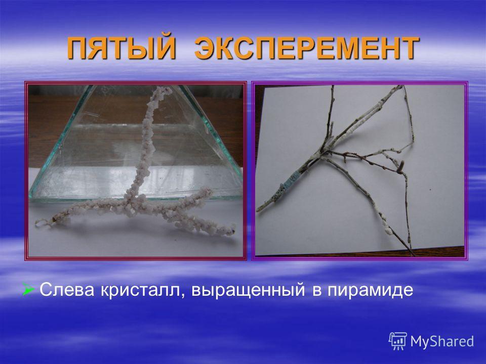 ПЯТЫЙ ЭКСПЕРЕМЕНТ Слева кристалл, выращенный в пирамиде