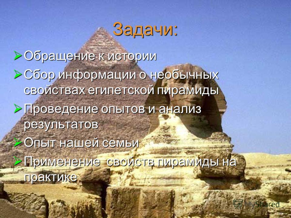 Задачи: Обращение к истории Сбор информации о необычных свойствах египетской пирамиды Проведение опытов и анализ результатов Опыт нашей семьи Применение свойств пирамиды на практике
