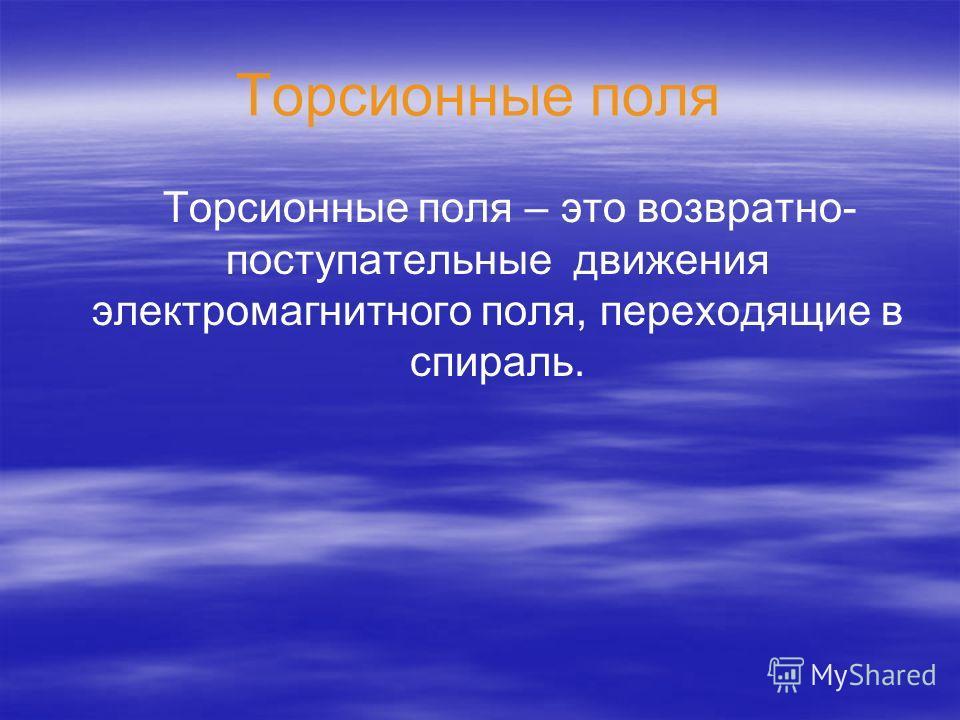 Торсионные поля Торсионные поля – это возвратно- поступательные движения электромагнитного поля, переходящие в спираль.