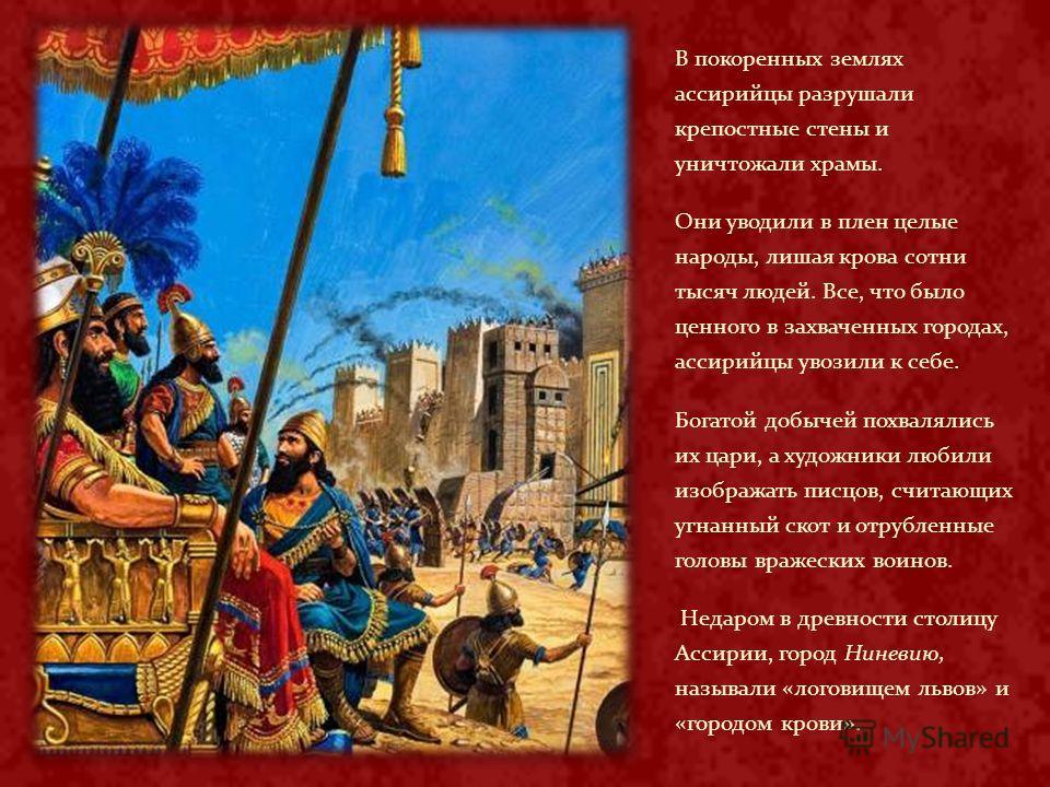 В покоренных землях ассирийцы разрушали крепостные стены и уничтожали храмы. Они уводили в плен целые народы, лишая крова сотни тысяч людей. Все, что было ценного в захваченных городах, ассирийцы увозили к себе. Богатой добычей похвалялись их цари, а