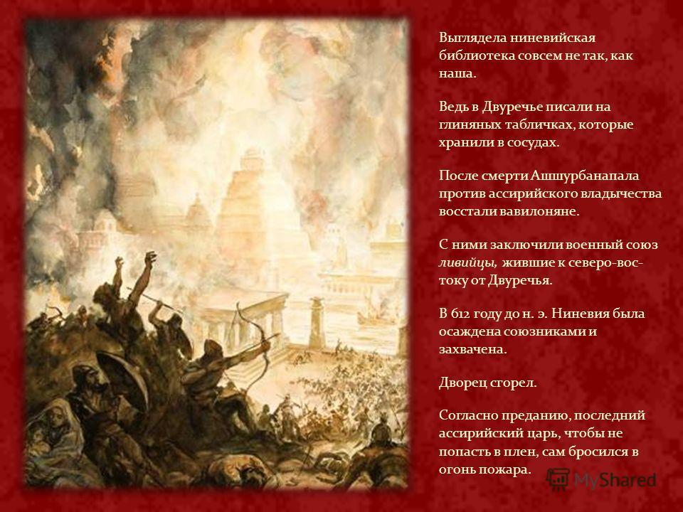 Выглядела ниневийская библиотека совсем не так, как наша. Ведь в Двуречье писали на глиняных табличках, которые хранили в сосудах. После смерти Ашшурбанапала против ассирийского владычества восстали вавилоняне. С ними заключили военный союз ливийцы,
