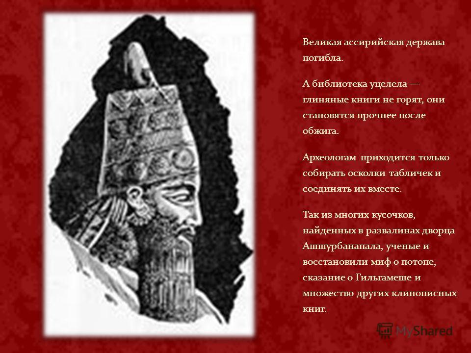 Великая ассирийская держава погибла. А библиотека уцелела глиняные книги не горят, они становятся прочнее после обжига. Археологам приходится только собирать осколки табличек и соединять их вместе. Так из многих кусочков, найденных в развалинах дворц
