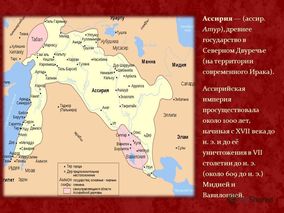 Ассирия (ассир. Атур), древнее государство в Северном Двуречье (на территории современного Ирака). Ассирийская империя просуществовала около 1000 лет, начиная с XVII века до н. э. и до её уничтожения в VII столетии до н. э. (около 609 до н. э.) Мидие