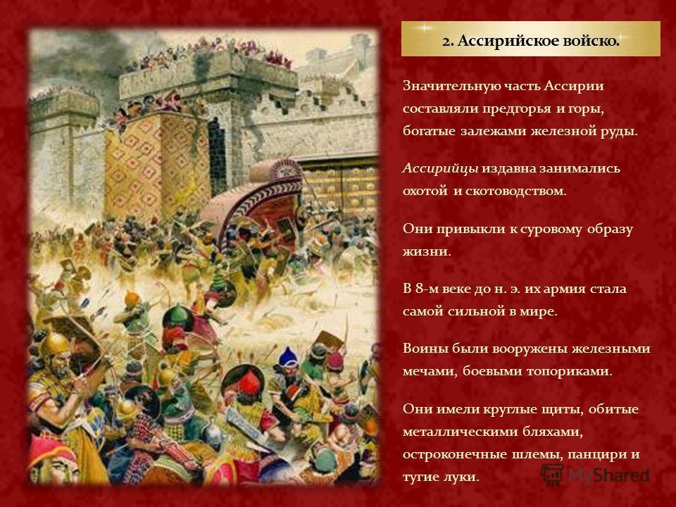 Значительную часть Ассирии составляли предгорья и горы, богатые залежами железной руды. Ассирийцы издавна занимались охотой и скотоводством. Они привыкли к суровому образу жизни. В 8-м веке до н. э. их армия стала самой сильной в мире. Воины были воо