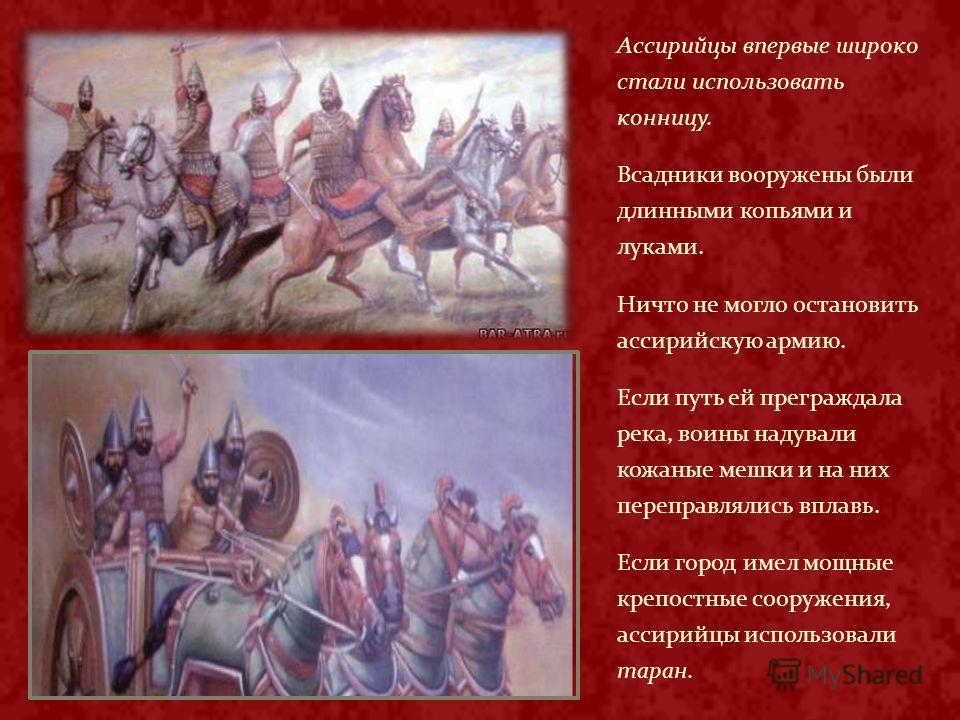 Ассирийцы впервые широко стали использовать конницу. Всадники вооружены были длинными копьями и луками. Ничто не могло остановить ассирийскую армию. Если путь ей преграждала река, воины надували кожаные мешки и на них переправлялись вплавь. Если горо