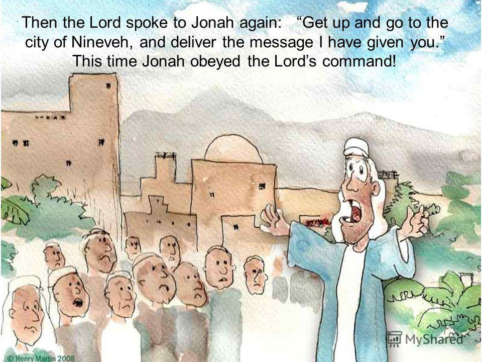 Then the Lord spoke to Jonah again: Get up and go to the city of Nineveh, and deliver the message I have given you. This time Jonah obeyed the Lords command!