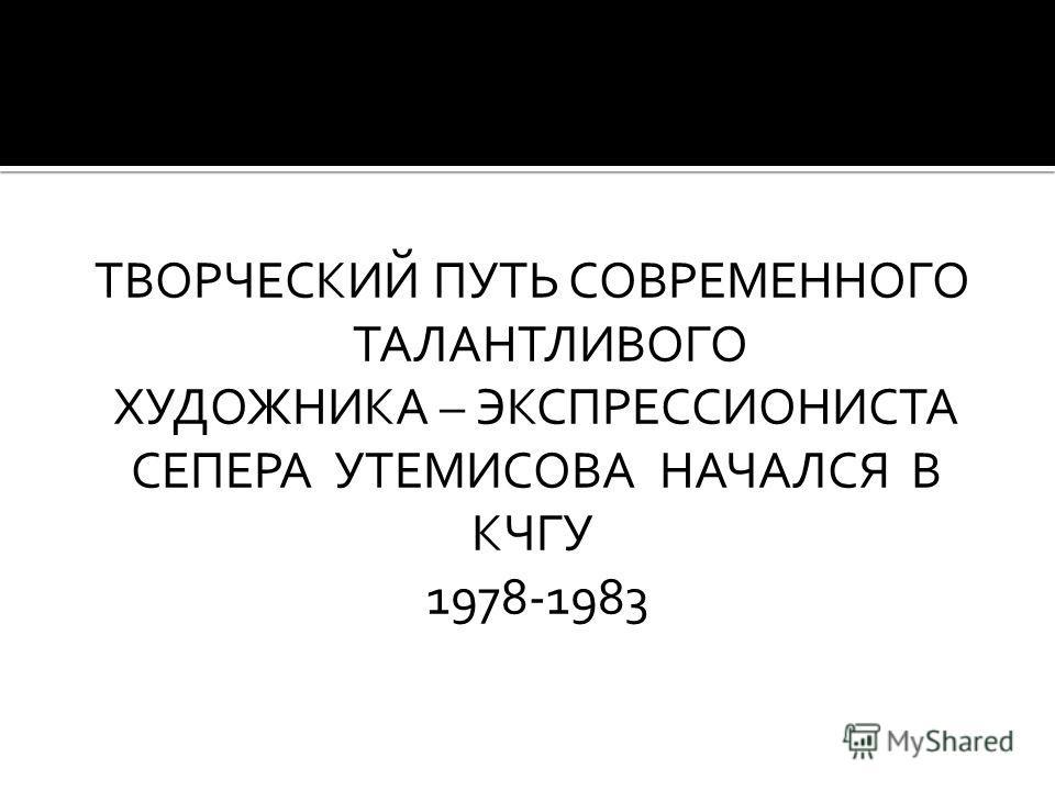 ТВОРЧЕСКИЙ ПУТЬ СОВРЕМЕННОГО ТАЛАНТЛИВОГО ХУДОЖНИКА – ЭКСПРЕССИОНИСТА СЕПЕРА УТЕМИСОВА НАЧАЛСЯ В КЧГУ 1978-1983