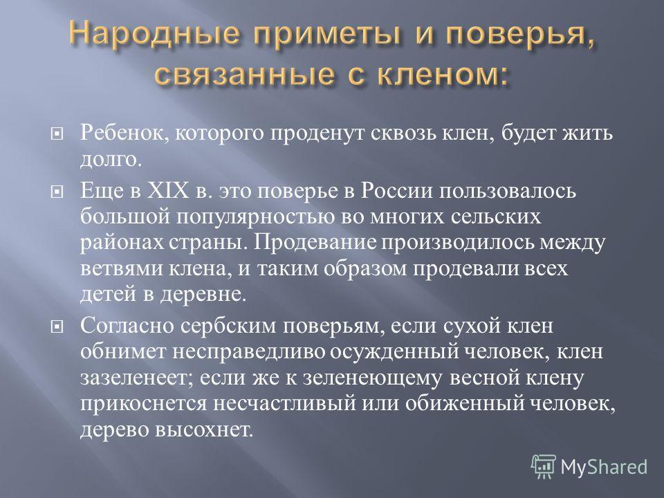 Ребенок, которого проденут сквозь клен, будет жить долго. Еще в XIX в. это поверье в России пользовалось большой популярностью во многих сельских районах страны. Продевание производилось между ветвями клена, и таким образом продевали всех детей в дер