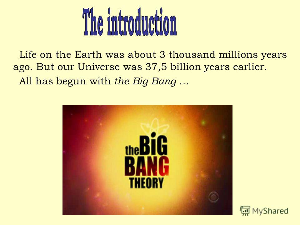 Life on the Earth was about 3 thousand millions years ago. But our Universe was 37,5 billion years earlier. All has begun with the Big Bang …