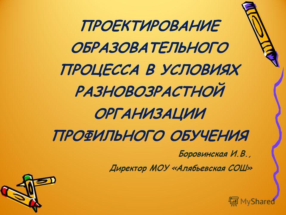 ПРОЕКТИРОВАНИЕ ОБРАЗОВАТЕЛЬНОГО ПРОЦЕССА В УСЛОВИЯХ РАЗНОВОЗРАСТНОЙ ОРГАНИЗАЦИИ ПРОФИЛЬНОГО ОБУЧЕНИЯ Боровинская И.В., Директор МОУ «Алябьевская СОШ»