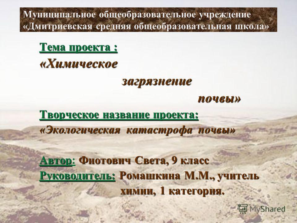 Муниципальное общеобразовательное учреждение «Дмитриевская средняя общеобразовательная школа» Тема проекта : «Химическое загрязнение загрязнение почвы» почвы» Творческое название проекта: «Экологическая катастрофа почвы» АвторФиотович Света, 9 класс