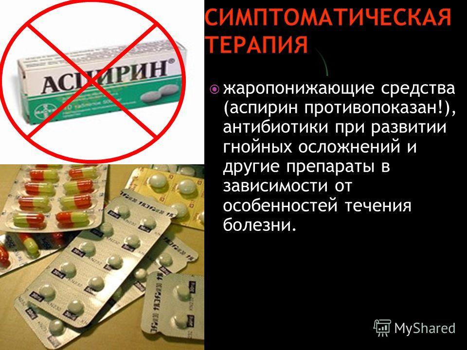 жаропонижающие средства (аспирин противопоказан!), антибиотики при развитии гнойных осложнений и другие препараты в зависимости от особенностей течения болезни.