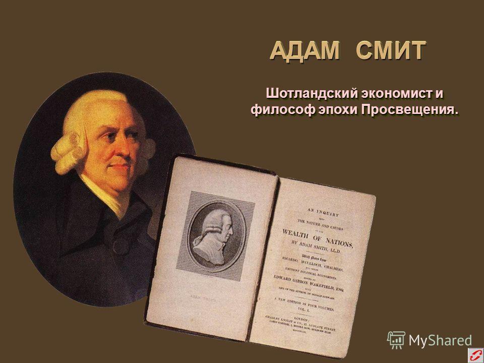 АДАМ СМИТ Шотландский экономист и философ эпохи Просвещения. Шотландский экономист и философ эпохи Просвещения.