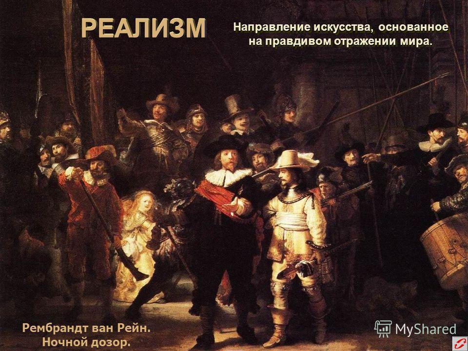 РЕАЛИЗМРЕАЛИЗМ Направление искусства, основанное на правдивом отражении мира. Направление искусства, основанное на правдивом отражении мира. Рембрандт ван Рейн. Ночной дозор.