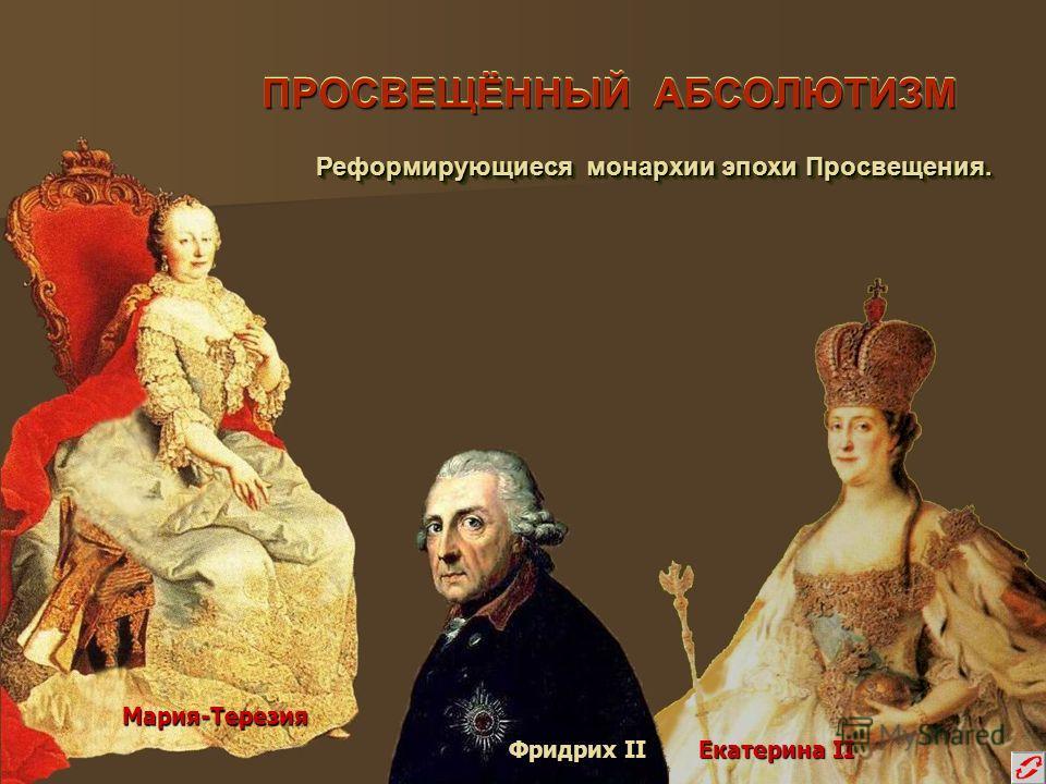ПРОСВЕЩЁННЫЙ АБСОЛЮТИЗМ Реформирующиеся монархии эпохи Просвещения. Реформирующиеся монархии эпохи Просвещения. Мария-Терезия Фридрих II Екатерина II